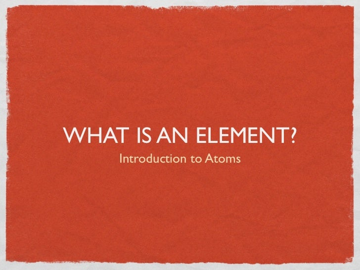 WHAT IS AN ELEMENT?    Introduction to Atoms