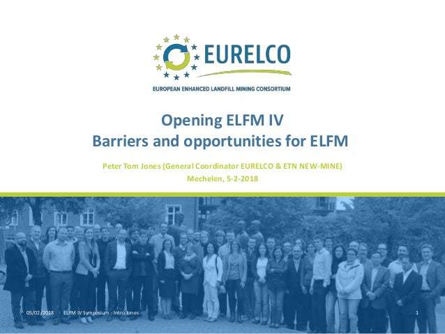 05/02/2018 ELFM IV Symposium - Intro Jones 1 Peter Tom Jones (General Coordinator EURELCO & ETN NEW-MINE) Mechelen, 5-2-20...