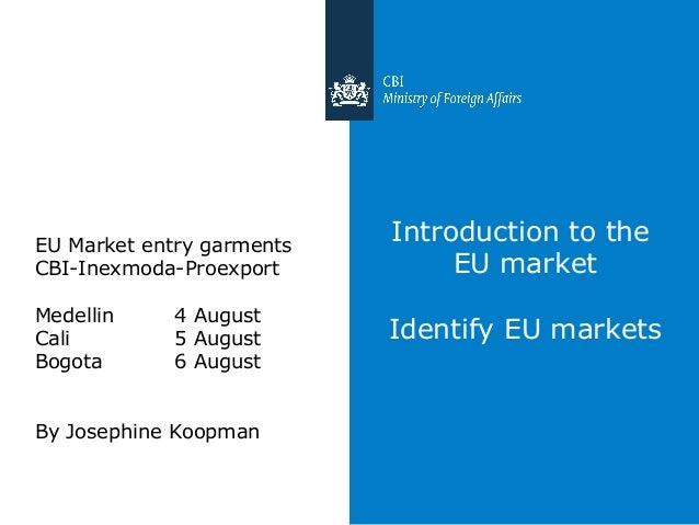 Introduction to the EU market Identify EU markets EU Market entry garments CBI-Inexmoda-Proexport Medellin 4 August Cali 5...