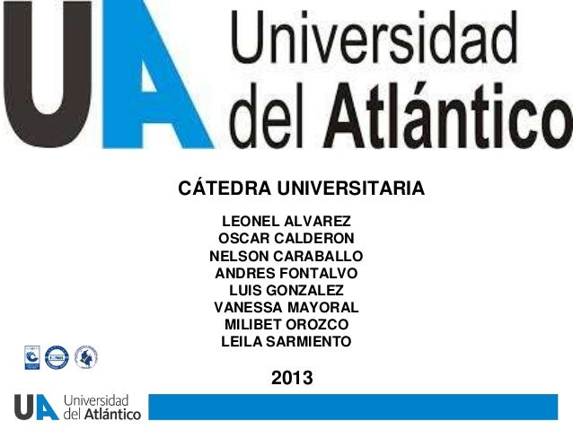 CÁTEDRA UNIVERSITARIA2013LEONEL ALVAREZOSCAR CALDERONNELSON CARABALLOANDRES FONTALVOLUIS GONZALEZVANESSA MAYORALMILIBET OR...