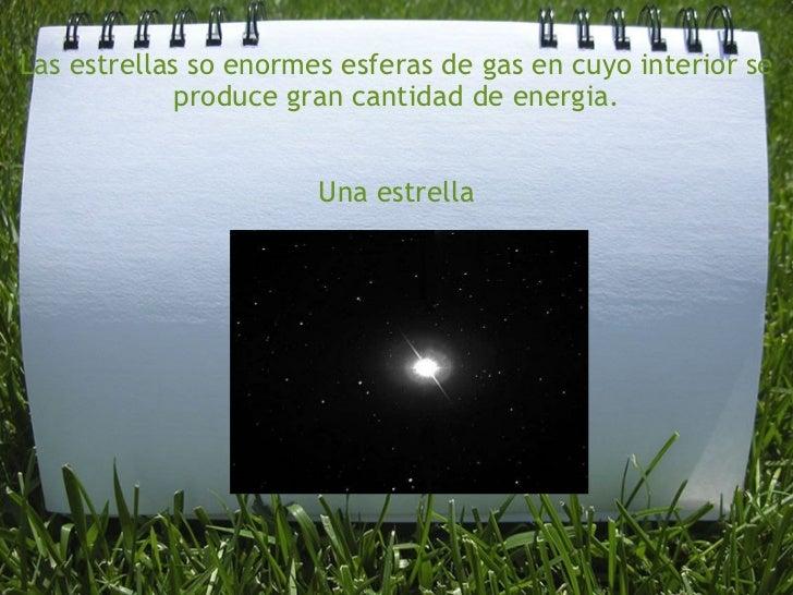 Las estrellas so enormes esferas de gas en cuyo interior se produce gran cantidad de energia.   Una estrella