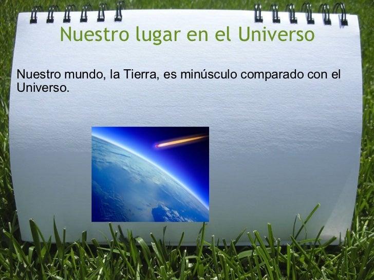 Nuestro lugar en el Universo <ul><li>Nuestro mundo, laTierra, es minúsculocomparado con el Universo. </li></ul><ul><li>...
