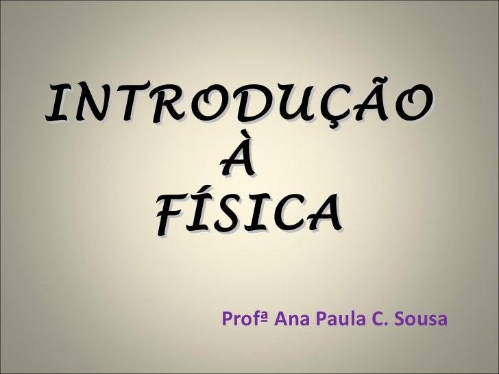 INTRODUÇÃO  À  FÍSICA Profª Ana Paula C. Sousa