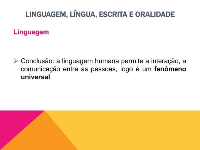 LINGUAGEM, LÍNGUA, ESCRITA E ORALIDADE Língua  A língua é um conjunto de signos convencionais utilizados por um grupo soc...