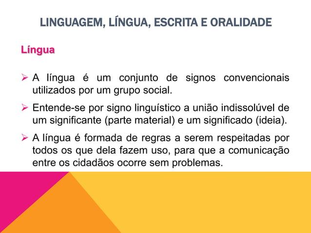 LINGUAGEM, LÍNGUA, ESCRITA E ORALIDADE Língua  Gramática é a sistemática das normas da língua.  Por ser utilizada por pe...