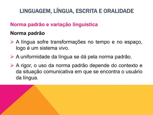 LINGUAGEM, LÍNGUA, ESCRITA E ORALIDADE Norma padrão e variação linguística Variação linguística  No Brasil, agrupamos as ...