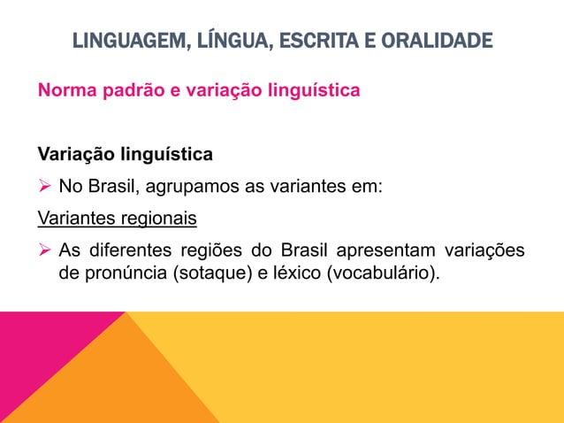 LINGUAGEM, LÍNGUA, ESCRITA E ORALIDADE Norma padrão e variação linguística Variação socioculturais  Dizem respeito ao gra...
