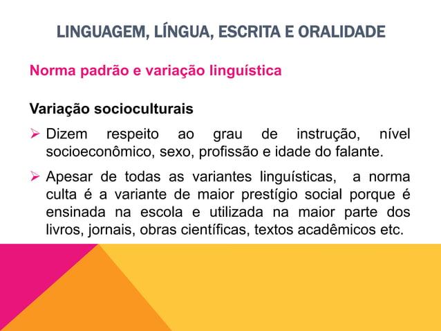 LINGUAGEM, LÍNGUA, ESCRITA E ORALIDADE Norma padrão e variação linguística Variação socioculturais  As outras variantes q...