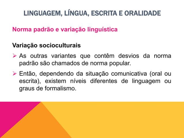 LINGUAGEM, LÍNGUA, ESCRITA E ORALIDADE Norma padrão e variação linguística Graus de formalismo Formal  Linguagem que segu...