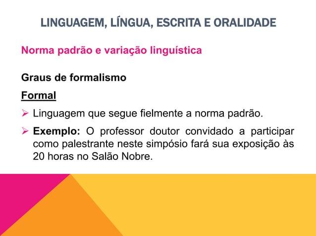 LINGUAGEM, LÍNGUA, ESCRITA E ORALIDADE Norma padrão e variação linguística Graus de formalismo Informal ou coloquial  Lin...