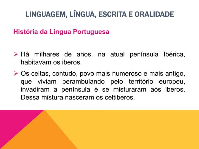 LINGUAGEM, LÍNGUA, ESCRITA E ORALIDADE História da Língua Portuguesa  No ano 219 a.C., os romanos (povo mais poderoso e d...