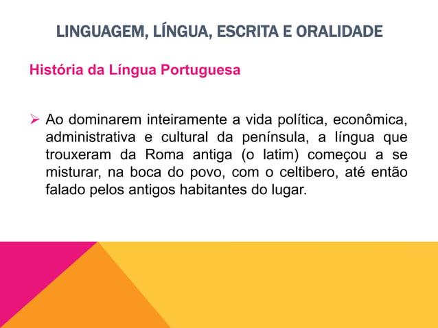 LINGUAGEM, LÍNGUA, ESCRITA E ORALIDADE História da Língua Portuguesa  Mas o latim, falado principalmente pelos soldados i...