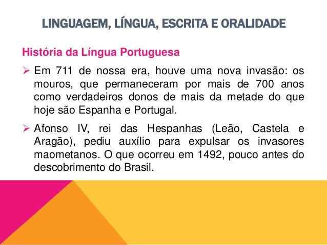 LINGUAGEM, LÍNGUA, ESCRITA E ORALIDADE História da Língua Portuguesa  Nessa época já se falava, principalmente entre o po...