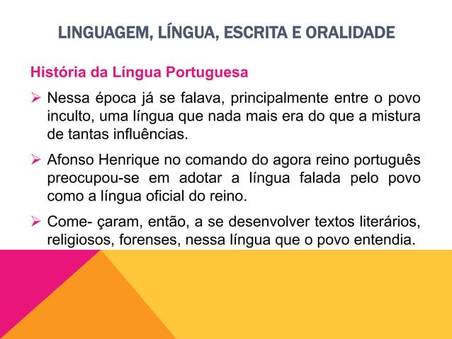 LINGUAGEM, LÍNGUA, ESCRITA E ORALIDADE História da Língua Portuguesa  Hoje, o português é língua oficial em Portugal, Bra...