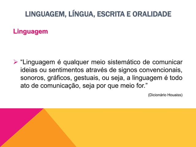 LINGUAGEM, LÍNGUA, ESCRITA E ORALIDADE Linguagem  Quando o homem cria um novo sentido para uma palavra, cria novas maneir...