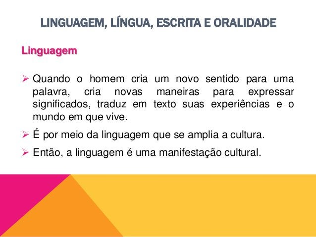 LINGUAGEM, LÍNGUA, ESCRITA E ORALIDADE Linguagem  A linguagem é a capacidade humana de poder comunicar pensamentos.  Nos...