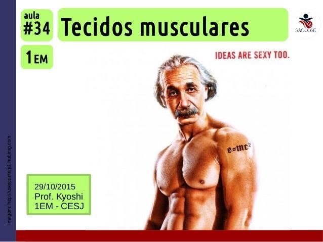 Imagem:http://usercontent1.hubimg.com Tecidos musculares 1EM #34 aula 29/10/2015 Prof. Kyoshi 1EM - CESJ