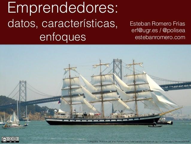 """Emprendedores: datos, características, enfoques Esteban Romero Frías erf@ugr.es / @polisea estebanromero.com Fotografía: """"..."""