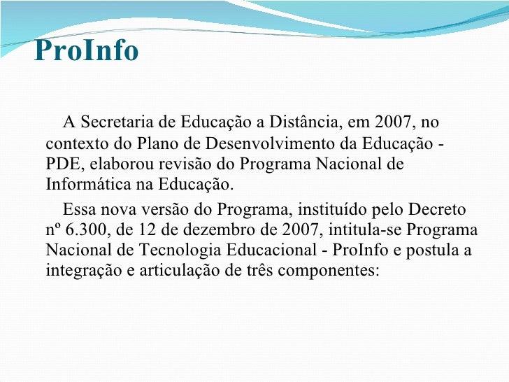 ProInfo <ul><li>A Secretaria de Educação a Distância, em 2007, no contexto do Plano de Desenvolvimento da Educação - PDE, ...