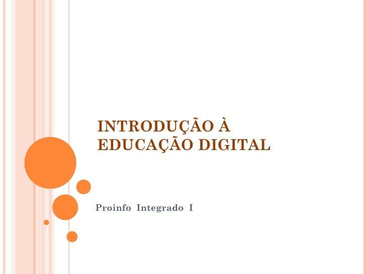 INTRODUÇÃO À  EDUCAÇÃO DIGITAL  Proinfo  Integrado  I
