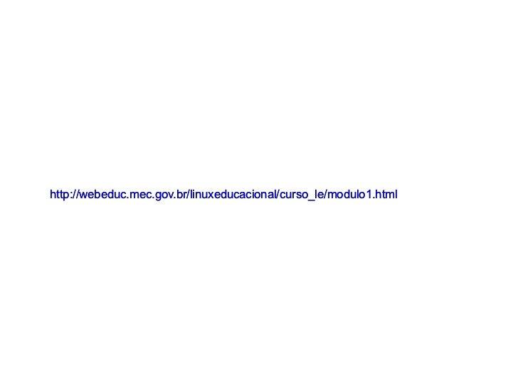 http://webeduc.mec.gov.br/linuxeducacional/curso_le/modulo1.html