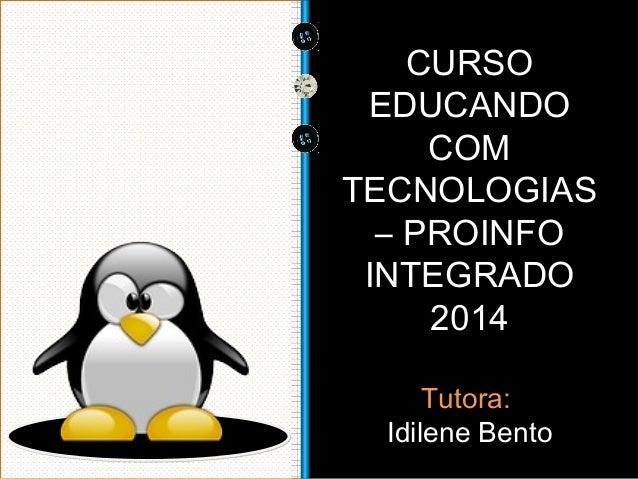 CURSO  EDUCANDO  COM  TECNOLOGIAS  – PROINFO  INTEGRADO  2014  Tutora:  Idilene Bento