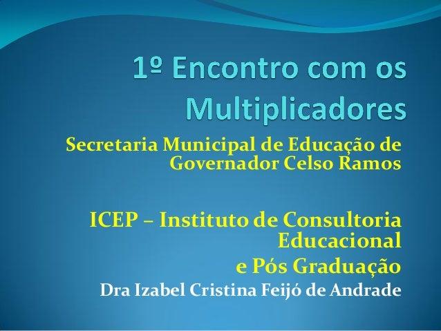 Secretaria Municipal de Educação de Governador Celso Ramos ICEP – Instituto de Consultoria Educacional e Pós Graduação Dra...