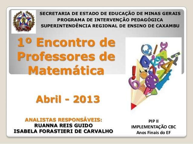 1º Encontro deProfessores deMatemáticaAbril - 2013PIP IIIMPLEMENTAÇÃO CBCAnos Finais do EFSECRETARIA DE ESTADO DE EDUCAÇÃO...