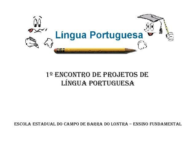 1º Encontro dE ProjEtos dE Língua PortuguEsa  EscoLa EstaduaL do camPo dE Barra do Lontra – Ensino FundamEntaL