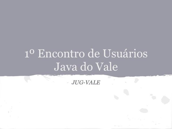 1º Encontro de Usuários     Java do Vale        JUG-VALE
