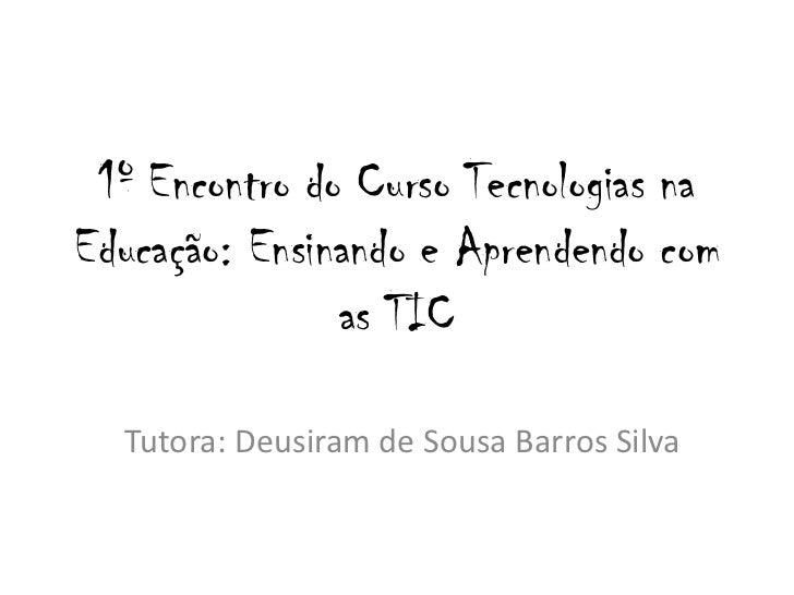 1º Encontro do Curso Tecnologias naEducação: Ensinando e Aprendendo com               as TIC  Tutora: Deusiram de Sousa Ba...