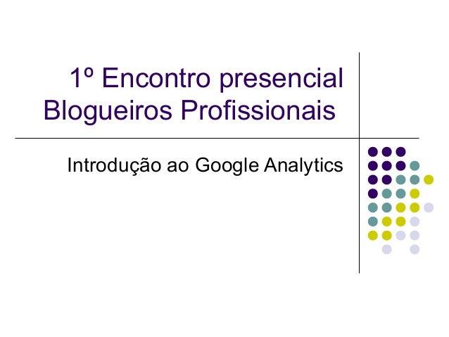 1º Encontro presencialBlogueiros Profissionais Introdução ao Google Analytics