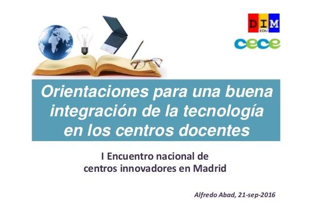 IEncuentronacionalde centrosinnovadoresenMadrid AlfredoAbad,21‐sep‐2016 Orientaciones para una buena integración ...