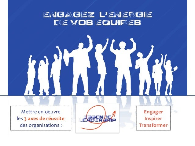 ENGAGEZ L,ENERGIE DE VOS EQUIPES François Durnez !Essence leadErship !Essence leadErship Engager Inspirer Transformer Me...