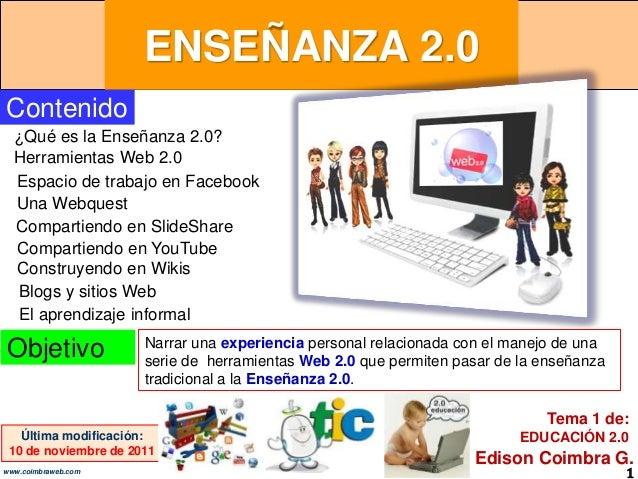 ENSEÑANZA 2.0 1www.coimbraweb.com Contenido ¿Qué es la Enseñanza 2.0? Herramientas Web 2.0 Última modificación: 10 de novi...