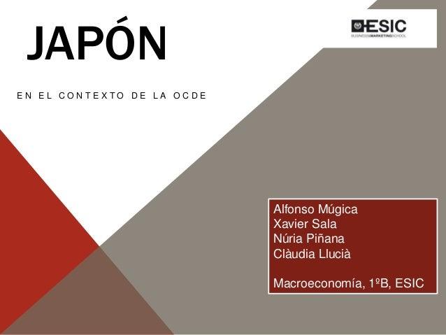 JAPÓN EN EL CONTEXTO DE LA OCDE  Alfonso Múgica Xavier Sala Núria Piñana Clàudia Llucià Macroeconomía, 1ºB, ESIC