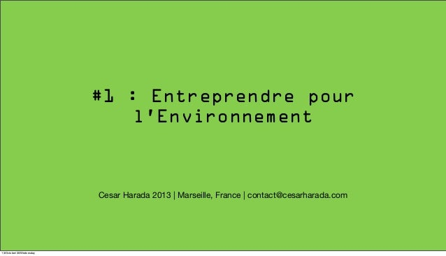 #1 : Entreprendre pour l'Environnement  Cesar Harada 2013 | Marseille, France | contact@cesarharada.com  13/October/30/Wed...