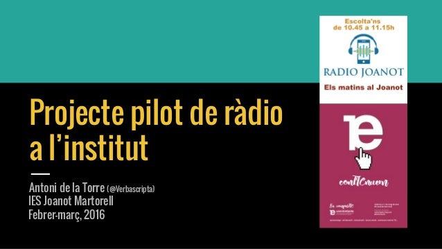 Projecte pilot de ràdio a l'institut Antoni de la Torre (@Verbascripta) IES Joanot Martorell Febrer-març, 2016