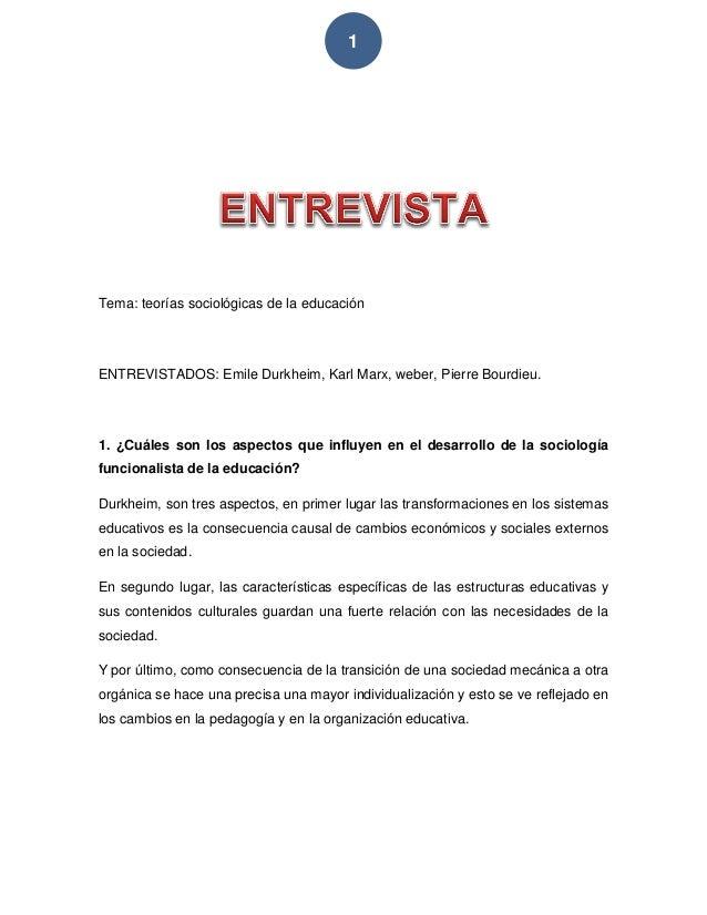 1 Tema: teorías sociológicas de la educación ENTREVISTADOS: Emile Durkheim, Karl Marx, weber, Pierre Bourdieu. 1. ¿Cuáles ...