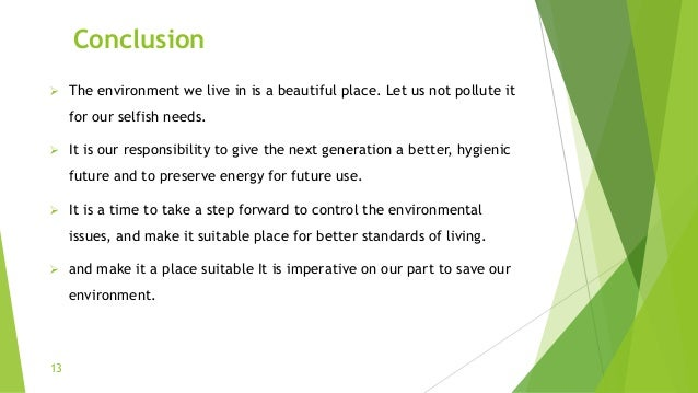 Conclusion  The environment we live in is a beautiful place. Let us not pollute it for our selfish needs.  It is our res...