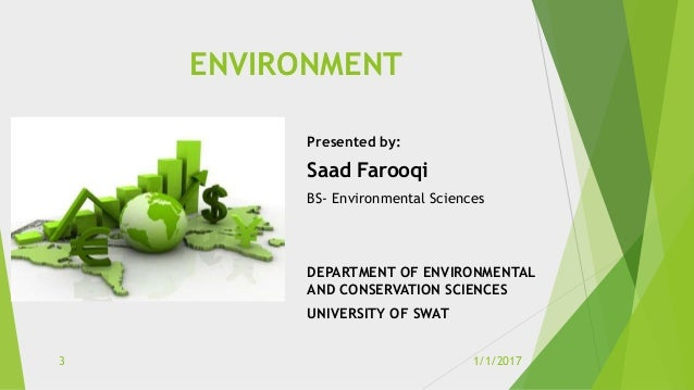 ENVIRONMENT Presented by: Saad Farooqi BS- Environmental Sciences DEPARTMENT OF ENVIRONMENTAL AND CONSERVATION SCIENCES UN...