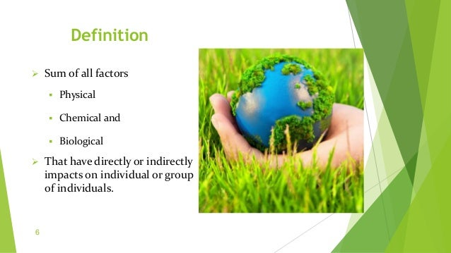 Definition  Sum of all factors  Physical  Chemical and  Biological  That have directly or indirectly impacts on indiv...