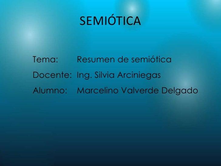 SEMIÓTICATema:     Resumen de semióticaDocente: Ing. Silvia ArciniegasAlumno:   Marcelino Valverde Delgado