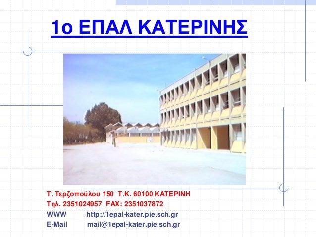 1o ΕΠΑΛ ΚΑΤΕΡΙΝΗΣ T. Τερζοπούλου 150 Τ.Κ. 60100 ΚΑΤΕΡΙΝΗ Τηλ. 2351024957 FAX: 2351037872 WWW http://1epal-kater.pie.sch.gr...