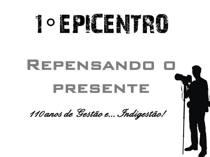 1° EPICENTRO Repensando o   presente 110 anos de Gestão e... Indigestão!