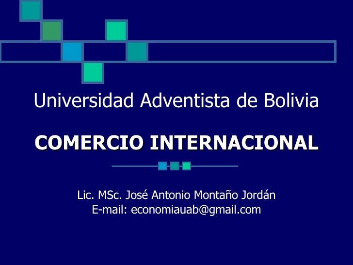 Universidad Adventista de Bolivia COMERCIO INTERNACIONAL Lic. MSc. José Antonio Montaño Jordán E-mail: economiauab@gmail.com