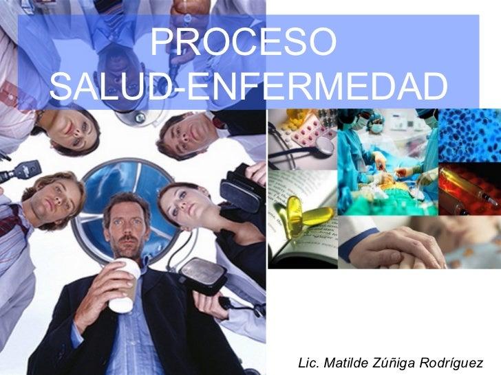 PROCESO  SALUD-ENFERMEDAD Lic. Matilde Zúñiga Rodríguez