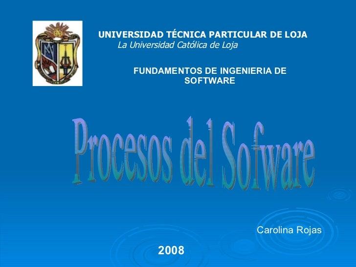 Carolina Rojas UNIVERSIDAD TÉCNICA PARTICULAR DE LOJA La Universidad Católica de Loja Procesos del Sofware FUNDAMENTOS DE ...