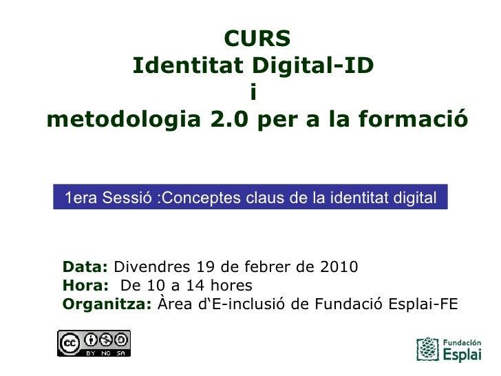 CURS Identitat Digital-ID  i  metodologia 2.0 per a la formació Data: Divendres 19 de febrer de 2010 Hora:  De 10 a 14 h...