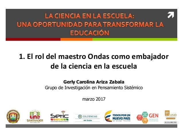  1. El rol del maestro Ondas como embajador de la ciencia en la escuela Gerly Carolina Ariza Zabala Grupo de Investigació...
